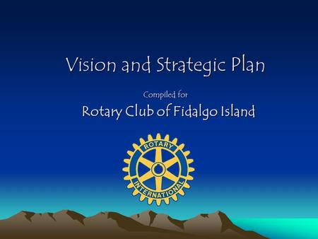 Vision and Strategic Plan Compiled for Rotary Club of Fidalgo Island Rotary Club of Fidalgo Island.