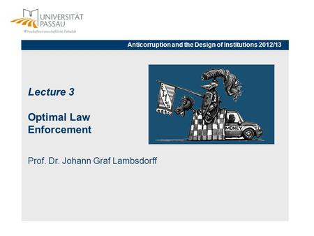 Lecture 3 Optimal Law Enforcement Prof. Dr. Johann Graf Lambsdorff Anticorruption and the Design of Institutions 2012/13.