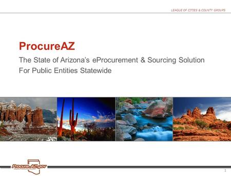 LEAGUE OF CITIES & COUNTY GROUPS ProcureAZ The State of Arizona's eProcurement & Sourcing Solution For Public Entities Statewide 1.