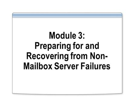 Module 3: Preparing for and Recovering from Non- Mailbox Server Failures.