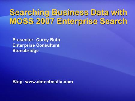 Searching Business Data with MOSS 2007 Enterprise Search Presenter: Corey Roth Enterprise Consultant Stonebridge Blog: www.dotnetmafia.com.
