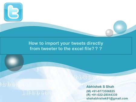 LOGO How to import your tweets directly from tweeter to the excel file? ? ? Abhishek S Shah (M) +91-9773506825 (R) +91-022-28044339