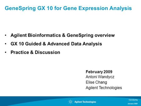 GeneSpring January 2009 Agilent Bioinformatics & GeneSpring overview GX 10 Guided & Advanced Data Analysis Practice & Discussion GeneSpring GX 10 for Gene.