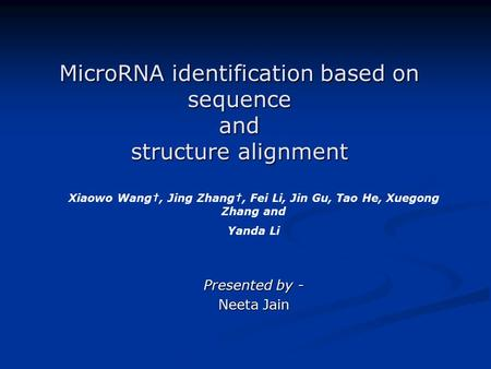 MicroRNA identification based on sequence and structure alignment Presented by - Neeta Jain Xiaowo Wang†, Jing Zhang†, Fei Li, Jin Gu, Tao He, Xuegong.
