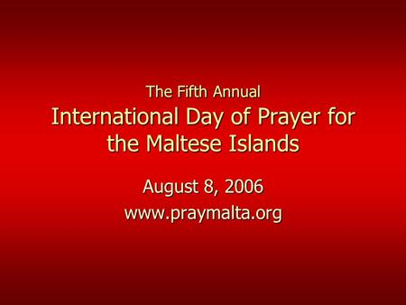 The Fifth Annual International Day of Prayer for the Maltese Islands August 8, 2006 www.praymalta.org.