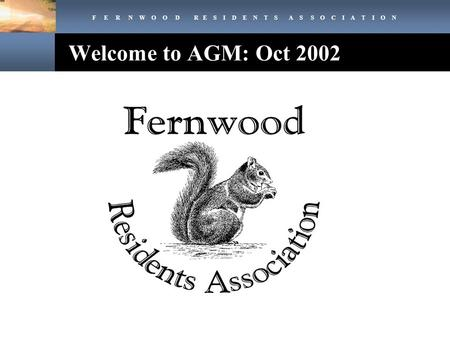 F E R N W O O D R E S I D E N T S A S S O C I A T I O N Welcome to AGM: Oct 2002.