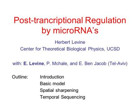 Post-trancriptional Regulation by microRNA's Herbert Levine Center for Theoretical Biological Physics, UCSD with: E. Levine, P. Mchale, and E. Ben Jacob.