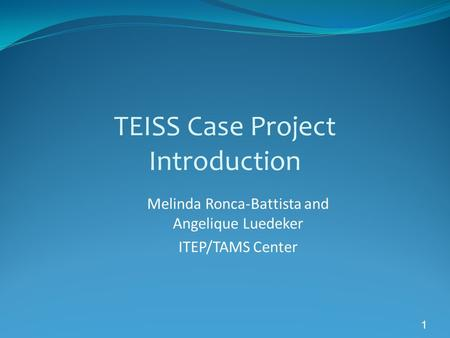 1 TEISS Case Project Introduction Melinda Ronca-Battista and Angelique Luedeker ITEP/TAMS Center.
