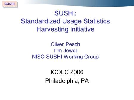 SUSHI SUSHI: Standardized Usage Statistics Harvesting Initiative Oliver Pesch Tim Jewell NISO SUSHI Working Group ICOLC 2006 Philadelphia, PA.
