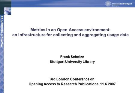 Www.uni-stuttgart.de Metrics in an Open Access environment: an infrastructure for collecting and aggregating usage data Frank Scholze Stuttgart University.