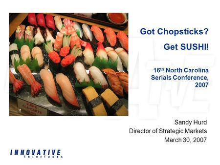 Sandy Hurd Director of Strategic Markets March 30, 2007 Got Chopsticks? Get SUSHI! 16 th North Carolina Serials Conference, 2007.