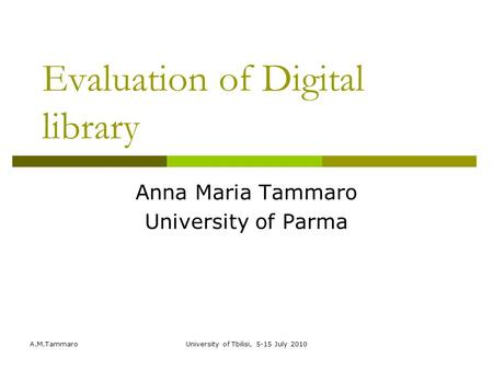 A.M.TammaroUniversity of Tbilisi, 5-15 July 2010 Evaluation of Digital library Anna Maria Tammaro University of Parma.