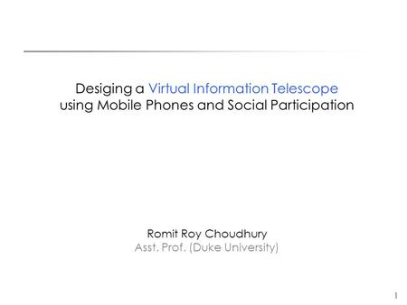 1 Desiging a Virtual Information Telescope using Mobile Phones and Social Participation Romit Roy Choudhury Asst. Prof. (Duke University)