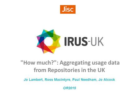 How much?: Aggregating usage data from Repositories in the UK Jo Lambert, Ross Macintyre, Paul Needham, Jo Alcock OR2015.