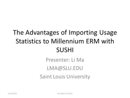 The Advantages of Importing Usage Statistics to Millennium ERM with SUSHI Presenter: Li Ma Saint Louis University 11/4/2011Brick&Click 2011.