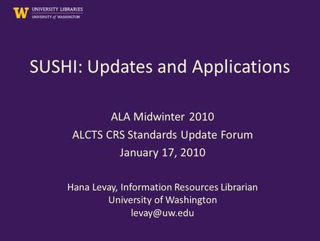 SUSHI: Updates and Applications ALA Midwinter 2010 ALCTS CRS Standards Update Forum January 17, 2010 Hana Levay, Information Resources Librarian University.