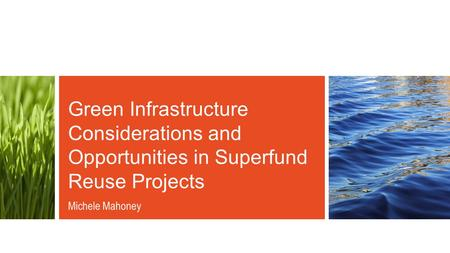 Green Infrastructure Considerations and Opportunities in Superfund Reuse Projects Michele Mahoney.