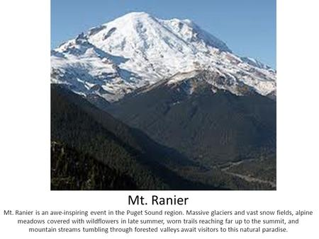 Mt. Ranier Mt. Ranier is an awe-inspiring event in the Puget Sound region. Massive glaciers and vast snow fields, alpine meadows covered with wildflowers.