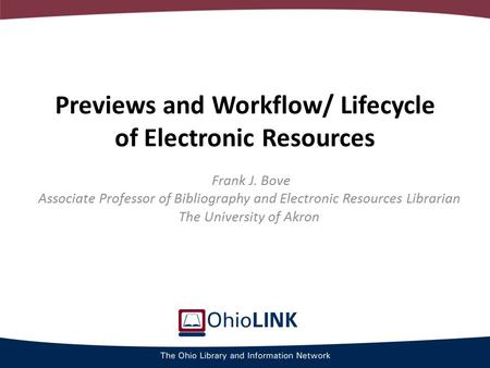 Previews and Workflow/ Lifecycle of Electronic Resources Frank J. Bove Associate Professor of Bibliography and Electronic Resources Librarian The University.