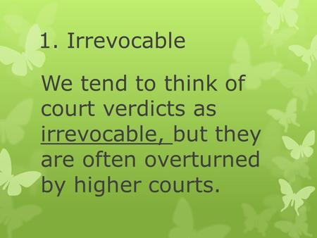1. Irrevocable We tend to think of court verdicts as irrevocable, but they are often overturned by higher courts.