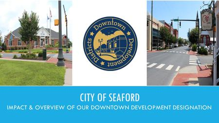 CITY OF SEAFORD IMPACT & OVERVIEW OF OUR DOWNTOWN DEVELOPMENT DESIGNATION.