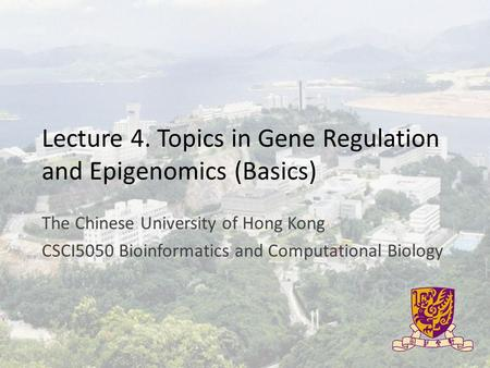 Lecture 4. Topics in Gene Regulation and Epigenomics (Basics) The Chinese University of Hong Kong CSCI5050 Bioinformatics and Computational Biology.