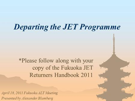Departing the JET Programme *Please follow along with your copy of the Fukuoka JET Returners Handbook 2011 April 18, 2011 Fukuoka ALT Meeting Presented.