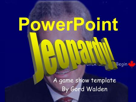 Click Once to Begin PowerPoint A game show template By Gord Walden.