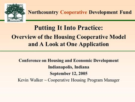Northcountry Cooperative Development Fund Putting It Into Practice: Overview of the Housing Cooperative Model and A Look at One Application Conference.