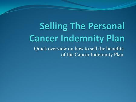 Quick overview on how to sell the benefits of the Cancer Indemnity Plan.