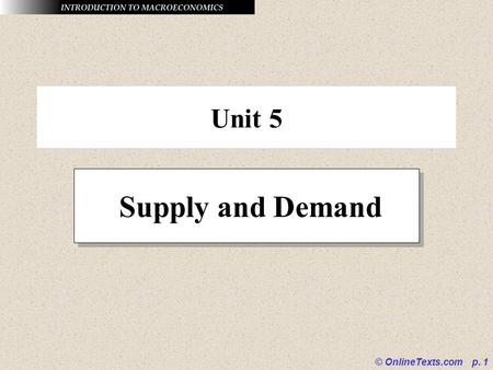 © OnlineTexts.com p. 1 Unit 5 Supply and Demand. © OnlineTexts.com p. 2 The Law of Demand The law of demand holds that other things equal, as the price.