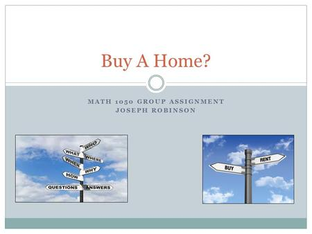 MATH 1050 GROUP ASSIGNMENT JOSEPH ROBINSON Buy A Home?