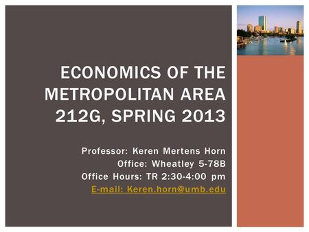 Professor: Keren Mertens Horn Office: Wheatley 5-78B Office Hours: TR 2:30-4:00 pm   ECONOMICS OF THE METROPOLITAN AREA 212G,
