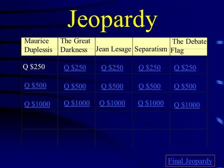 Jeopardy Maurice Duplessis The Great Darkness Jean LesageSeparatism The Debate Flag Q $250 Q $500 Q $1000 Q $250 Q $500 Q $1000 Final Jeopardy.