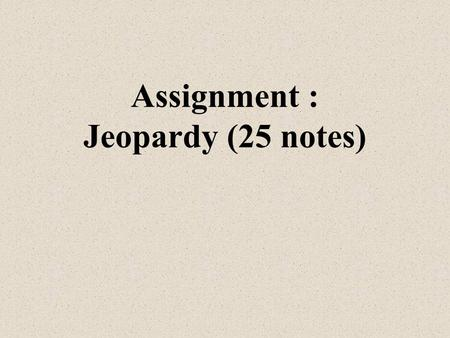 Assignment : Jeopardy (25 notes) Mr. Robinson Chapter 4 + 5.