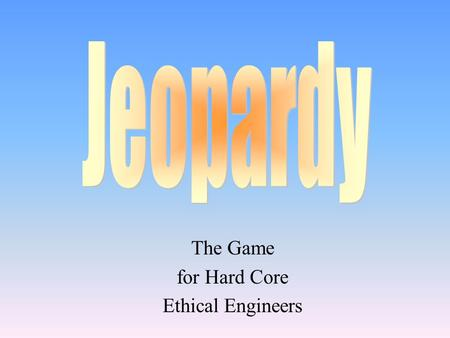 The Game for Hard Core Ethical Engineers 100 200 400 300 400 EthicsProblem Solving Eng Codes of Ethics Misc 300 200 400 200 100 500 100.