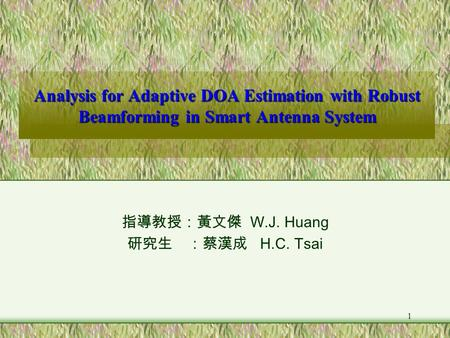 1 Analysis for Adaptive DOA Estimation with Robust Beamforming in Smart Antenna System 指導教授:黃文傑 W.J. Huang 研究生 :蔡漢成 H.C. Tsai.