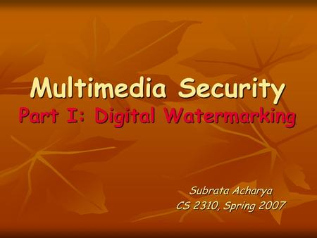 Multimedia Security Part I: Digital Watermarking Subrata Acharya CS 2310, Spring 2007.