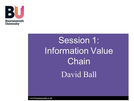 Www.bournemouth.ac.uk Session 1: Information Value Chain David Ball.