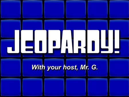 © David A. Occhino Welcome to Jeopardy! With your host, Mr. G. With your host, Mr. G.