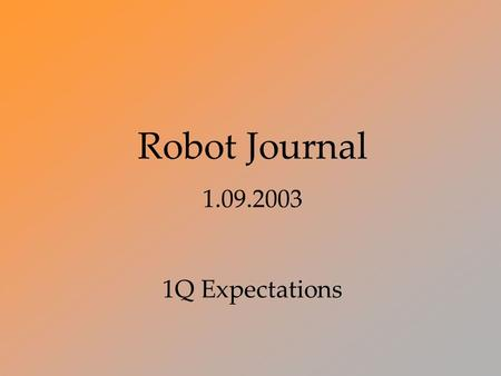 Robot Journal 1.09.2003 1Q Expectations Dog Years Welcome! Finally.