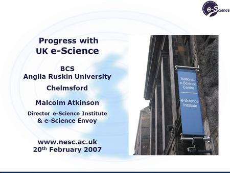 Progress with UK e-Science BCS Anglia Ruskin University Chelmsford Malcolm Atkinson Director e-Science Institute & e-Science Envoy www.nesc.ac.uk 20 th.