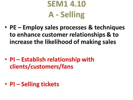 SEM1 4.10 A - Selling PE – Employ sales processes & techniques to enhance customer relationships & to increase the likelihood of making sales PI – Establish.