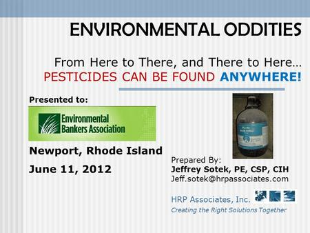 ENVIRONMENTAL ODDITIES From Here to There, and There to Here… PESTICIDES CAN BE FOUND ANYWHERE! Prepared By: Jeffrey Sotek, PE, CSP, CIH
