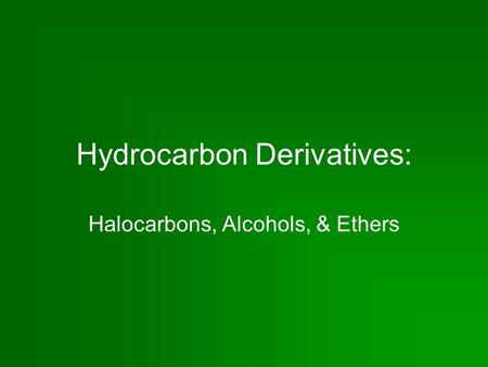 Hydrocarbon Derivatives: Halocarbons, Alcohols, & Ethers.