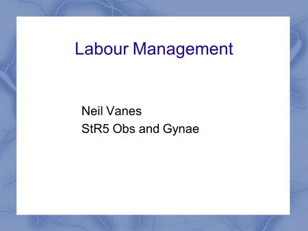 Labour Management Neil Vanes StR5 Obs and Gynae. Labour & Monitoring & Management Learning Aims: What is normal labour? What is abnormal labour? How is.