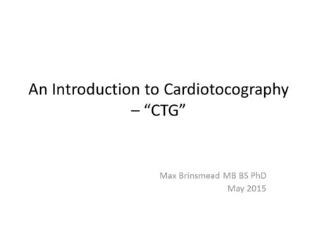 "An Introduction to Cardiotocography – ""CTG"" Max Brinsmead MB BS PhD May 2015."