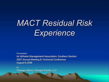 MACT Residual Risk Experience Presented to: Air &Waste Management Association, Southern Section 2007 Annual Meeting & Technical Conference August 8,2006.