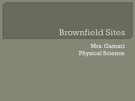 Mrs. Gamari Physical Science.  Land that was previously used for industrial or commercial purposes and is possibly contaminated by hazardous waste or.