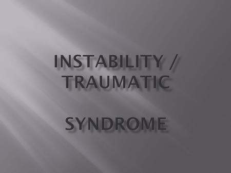  Be familiar with the mechanism of a instability / traumatic syndrome.  To be familiar with the clinical presentation of a typical patient with acute.